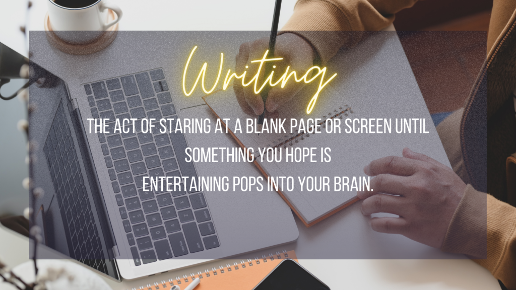 Writing the act of staring at a blank page or screen until something you hope is entertaining pops into your brain.