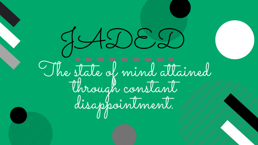 Jaded the state of mind achieved through constant disappointment